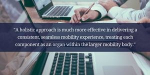 """A holistic approach is much more effective in delivering a consistent, seamless mobility experience."""